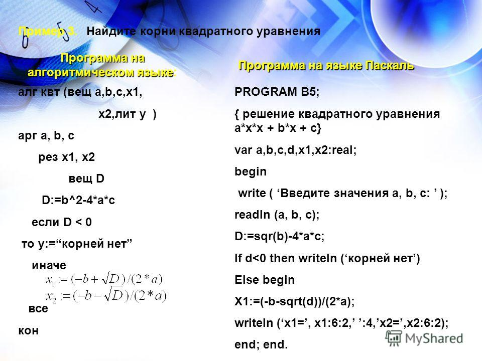 Пример 3.Найдите корни квадратного уравнения Программа на алгоритмическом языке Программа на алгоритмическом языке: aлг квт (вещ а,b,c,x1, x2,лит у ) aрг a, b, c pез x1, x2 вещ D D:=b^2-4*a*c если D < 0 то у:=корней нет иначе все кон Программа на язы