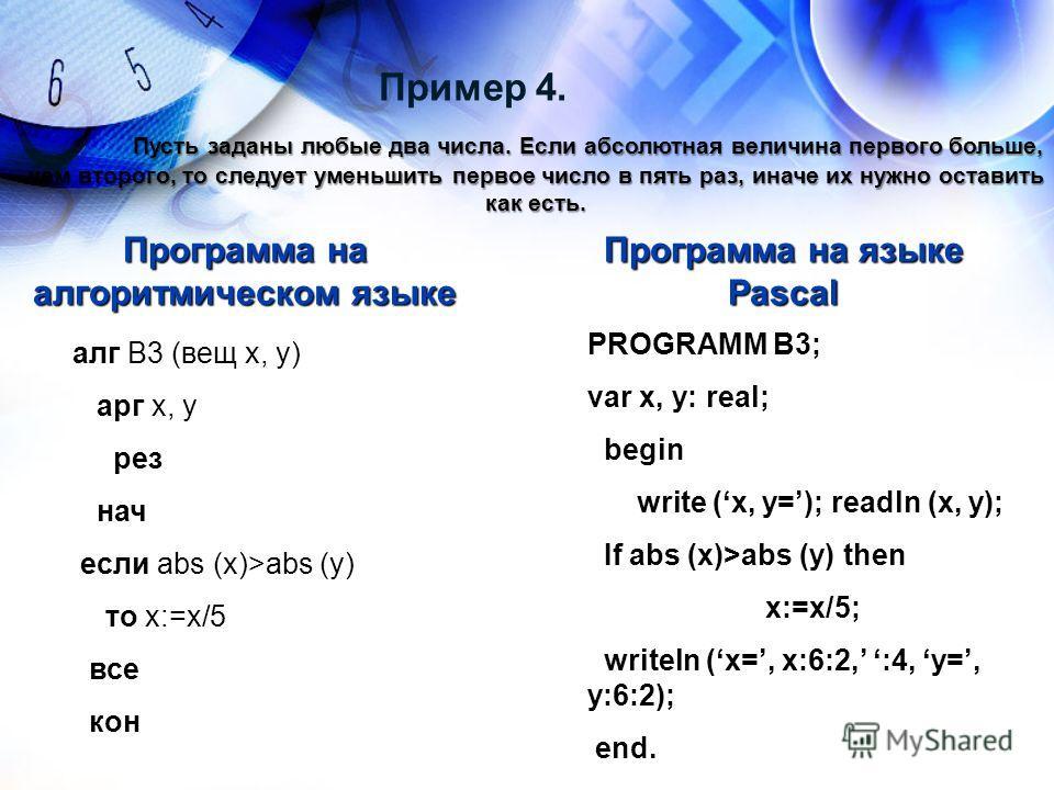 Пример 4. Пусть заданы любые два числа. Если абсолютная величина первого больше, чем второго, то следует уменьшить первое число в пять раз, иначе их нужно оставить как есть. алг В3 (вещ х, у) арг х, у рез нач если abs (x)>abs (y) то x:=x/5 все кон Пр