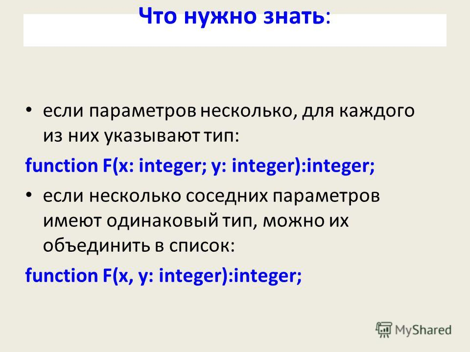 Что нужно знать: если параметров несколько, для каждого из них указывают тип: function F(x: integer; y: integer):integer; если несколько соседних параметров имеют одинаковый тип, можно их объединить в список: function F(x, y: integer):integer;