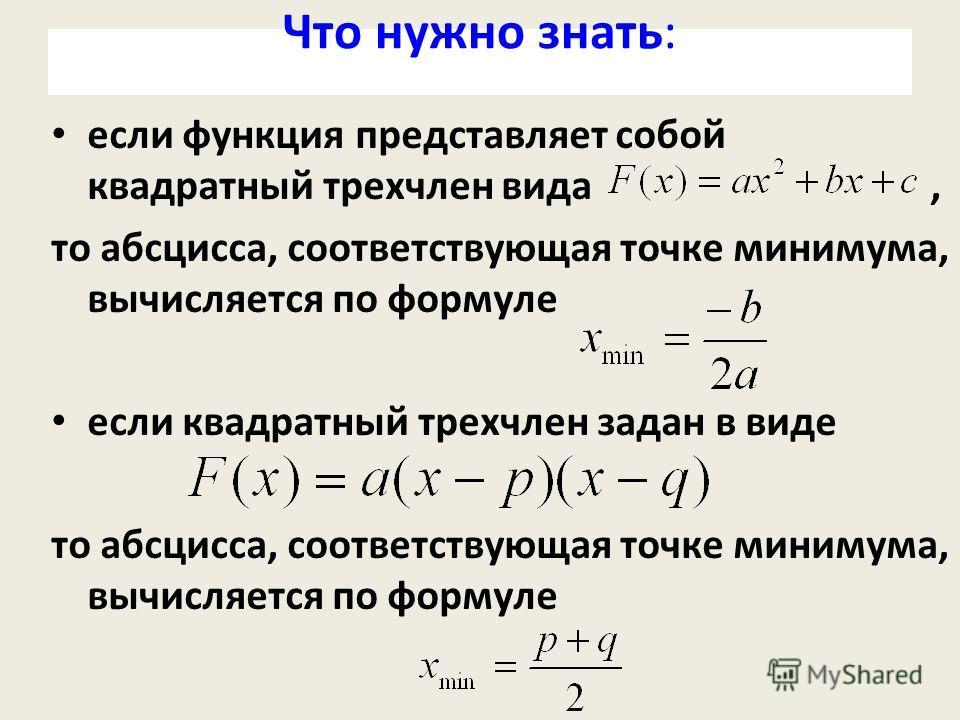 Что нужно знать: если функция представляет собой квадратный трехчлен вида, то абсцисса, соответствующая точке минимума, вычисляется по формуле если квадратный трехчлен задан в виде то абсцисса, соответствующая точке минимума, вычисляется по формуле