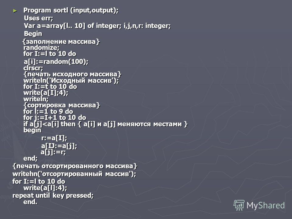 Program sortl (input,output); Program sortl (input,output); Uses err; Uses err; Var a=array[l.. 10] of integer; i,j,n,r: integer; Var a=array[l.. 10] of integer; i,j,n,r: integer; Begin Begin {заполнение массива} randomize; for I:=l to 10 do {заполне