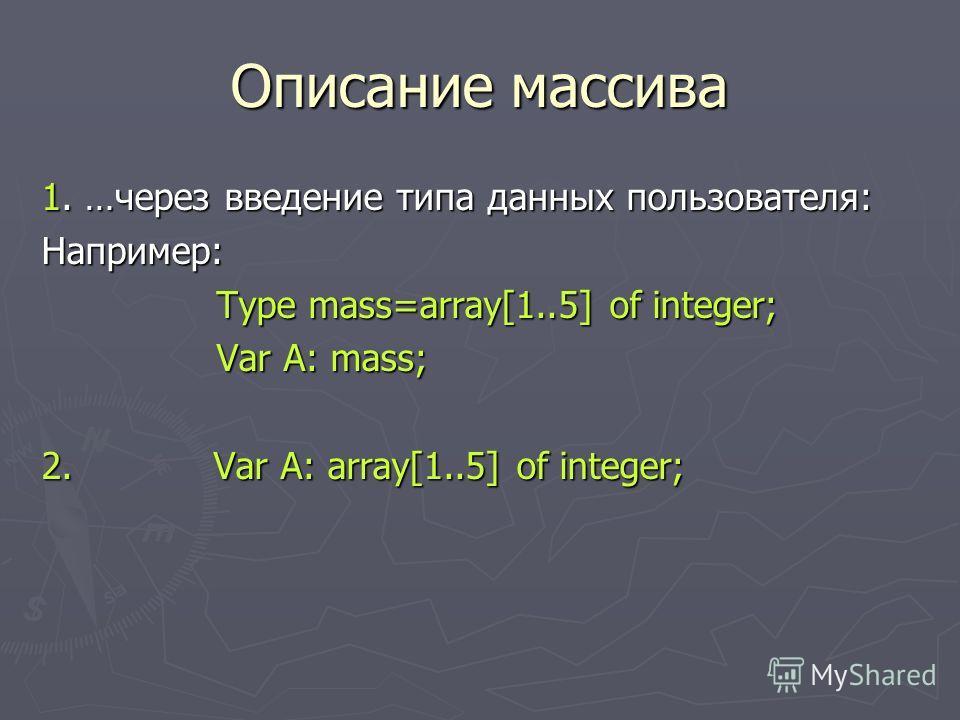 Описание массива 1. …через введение типа данных пользователя: Например: Type mass=array[1..5] of integer; Type mass=array[1..5] of integer; Var A: mass; Var A: mass; 2. Var A: array[1..5] of integer;