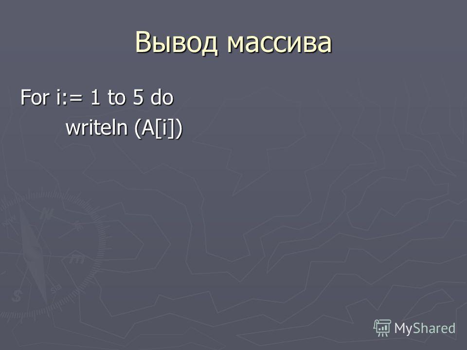 Вывод массива For i:= 1 to 5 do writeln (A[i]) writeln (A[i])