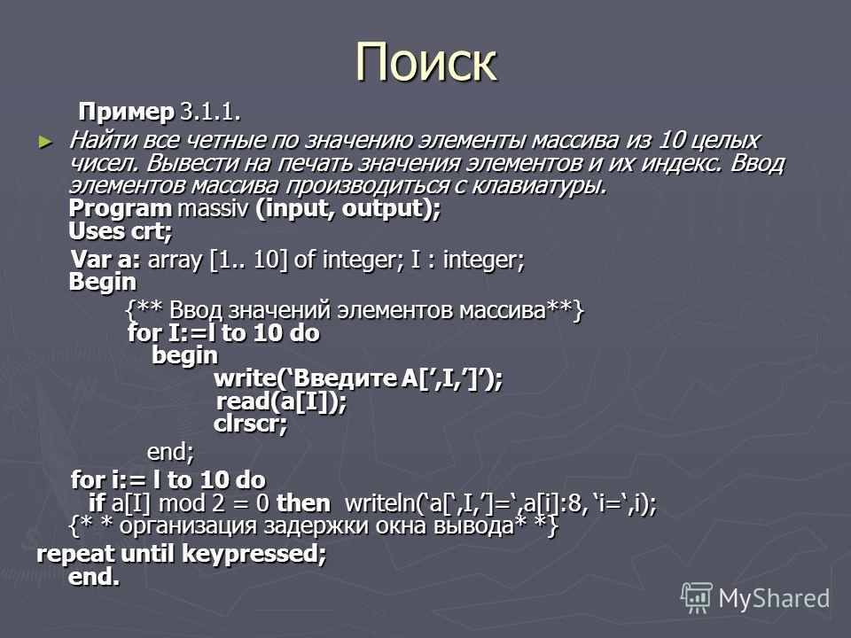 Поиск Пример 3.1.1. Пример 3.1.1. Найти все четные по значению элементы массива из 10 целых чисел. Вывести на печать значения элементов и их индекс. Ввод элементов массива производиться с клавиатуры. Program massiv (input, output); Uses crt; Найти вс