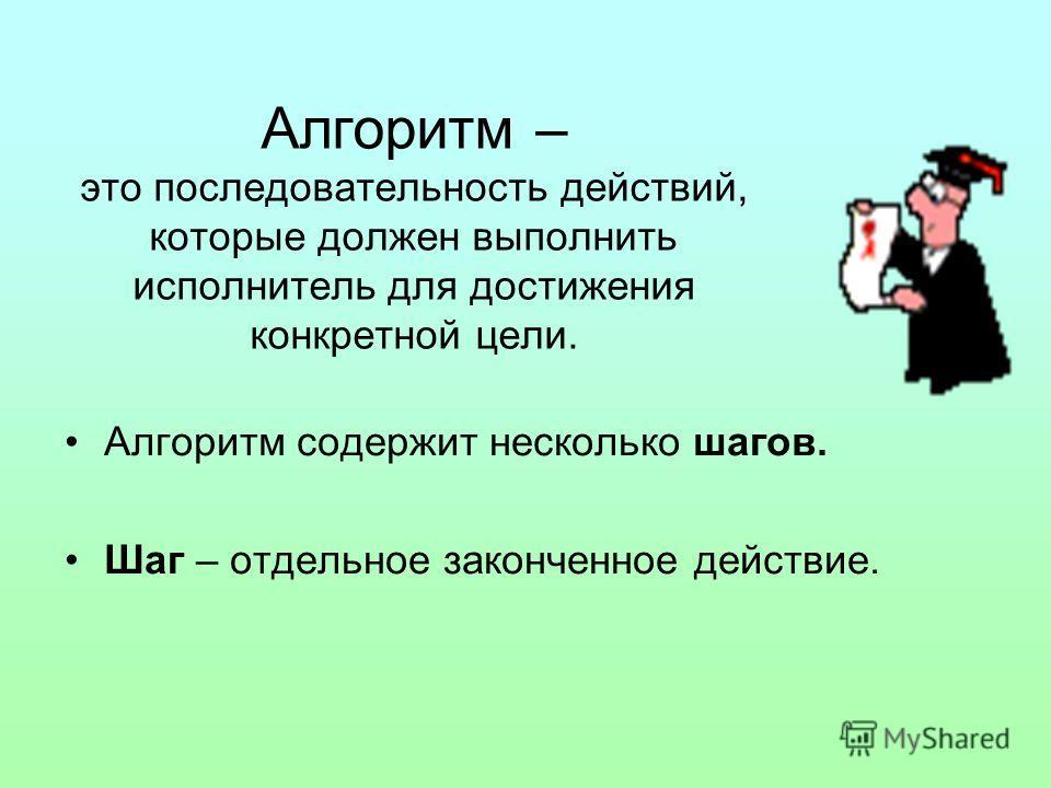Алгоритм – это последовательность действий, которые должен выполнить исполнитель для достижения конкретной цели. Алгоритм содержит несколько шагов. Шаг – отдельное законченное действие.