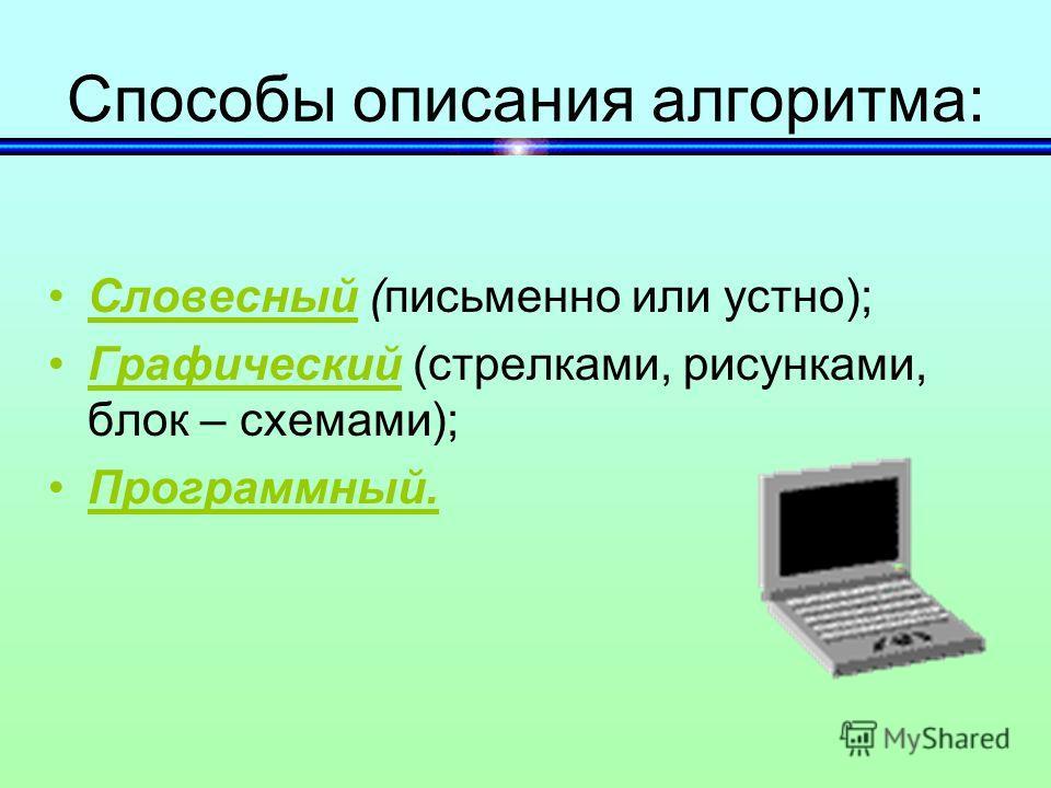 Способы описания алгоритма: Словесный (письменно или устно); Графический (стрелками, рисунками, блок – схемами); Программный.