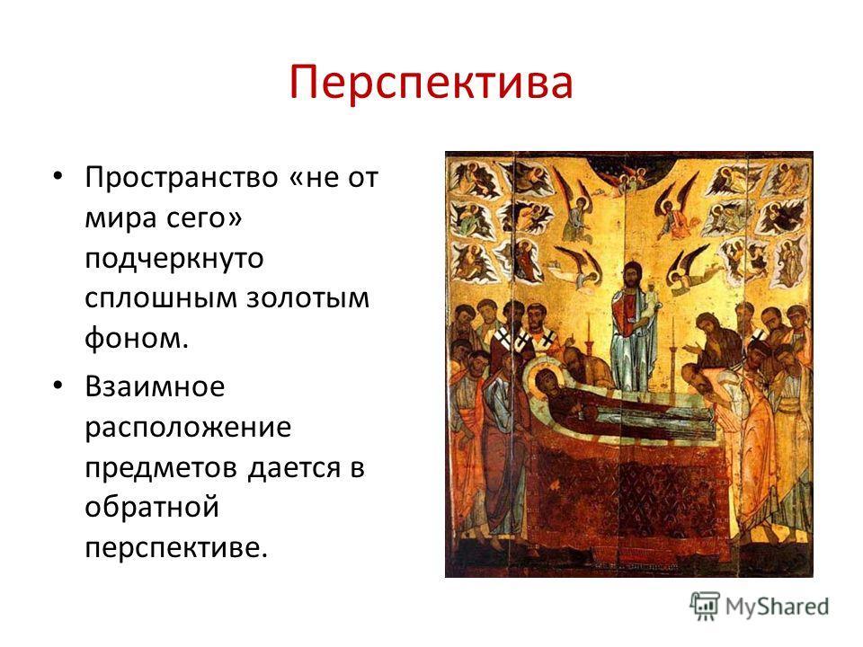 Перспектива Пространство «не от мира сего» подчеркнуто сплошным золотым фоном. Взаимное расположение предметов дается в обратной перспективе.
