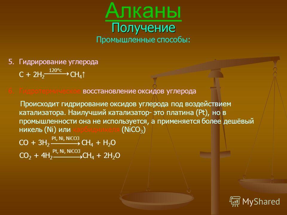 Алканы Получение Промышленные способы: 5.Гидрирование углерода C + 2H 2 120°с CH 4 6.Гидротермическое восстановление оксидов углерода Происходит гидрирование оксидов углерода под воздействием катализатора. Наилучший катализатор- это платина (Pt), но