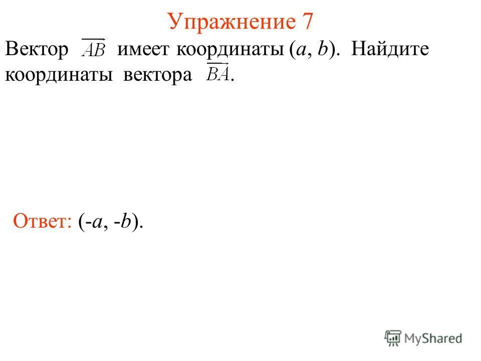 Упражнение 7 Ответ: (-a, -b). Вектор имеет координаты (a, b). Найдите координаты вектора.