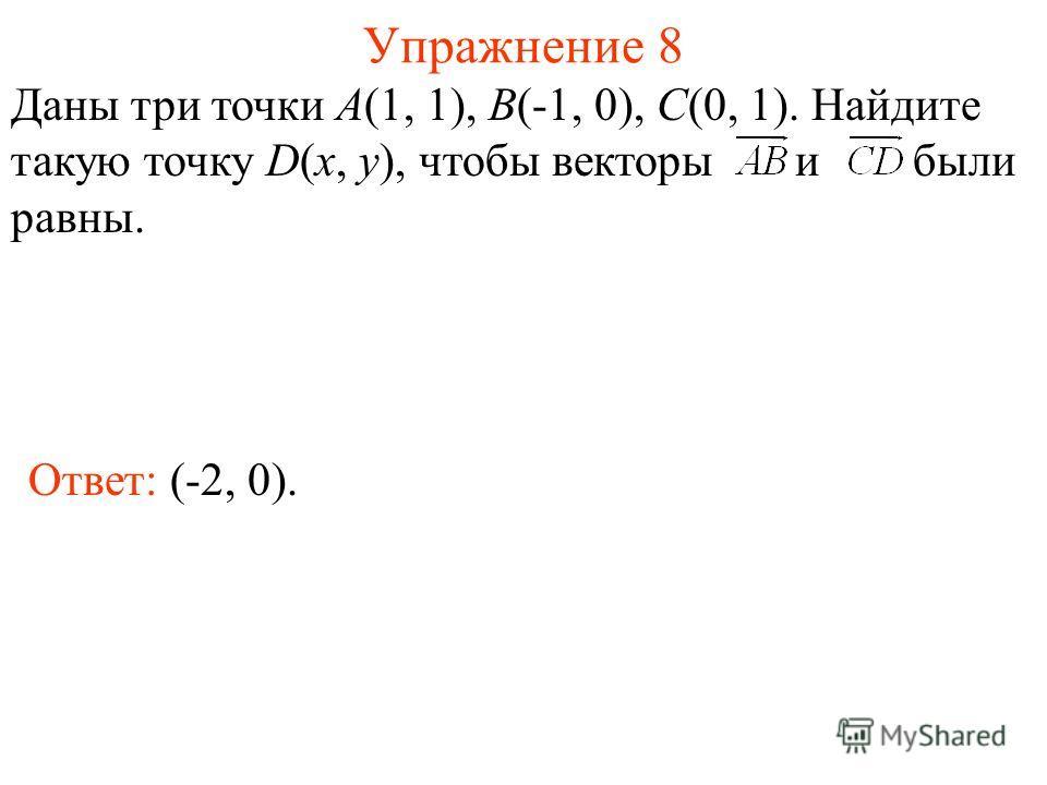 Упражнение 8 Ответ: (-2, 0). Даны три точки А(1, 1), В(-1, 0), С(0, 1). Найдите такую точку D(x, y), чтобы векторы и были равны.