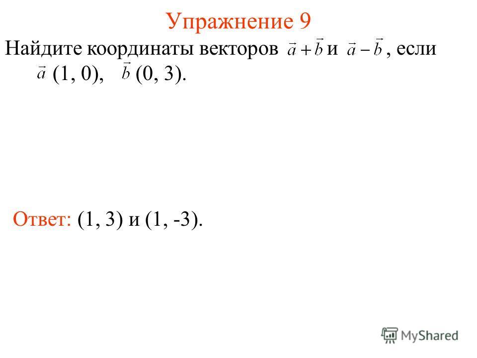 Упражнение 9 Ответ: (1, 3) и (1, -3). Найдите координаты векторов и, если (1, 0), (0, 3).