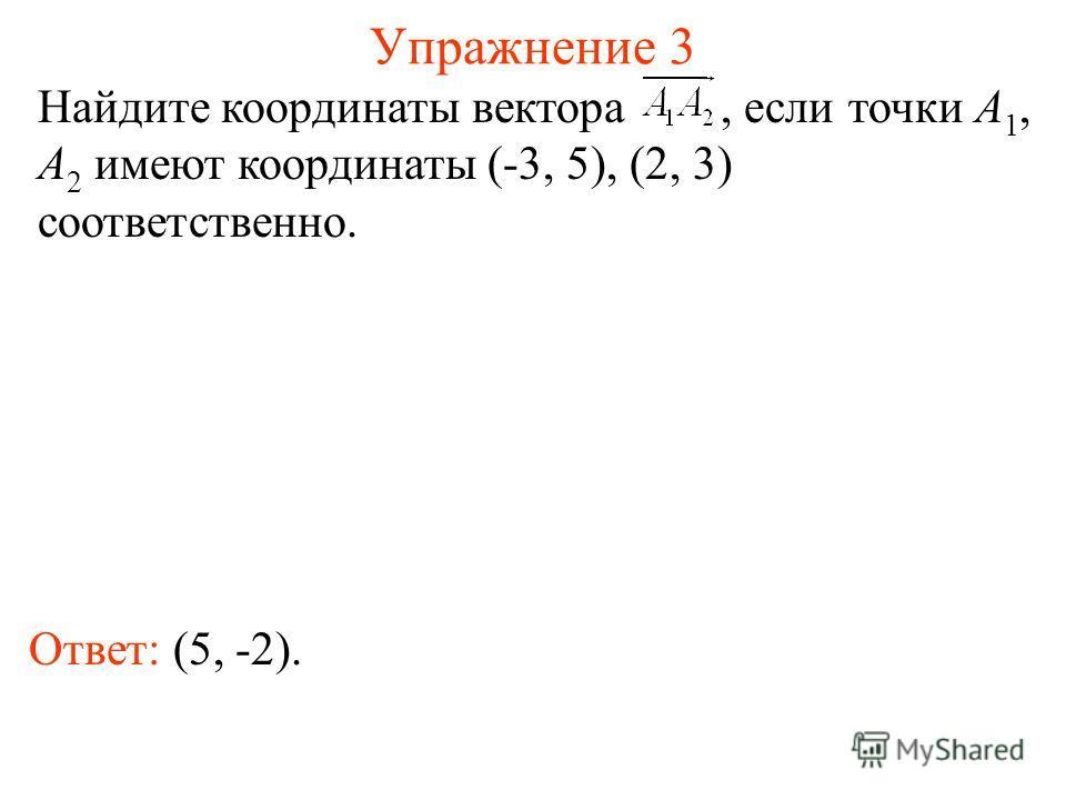 Упражнение 3 Ответ: (5, -2). Найдите координаты вектора, если точки A 1, A 2 имеют координаты (-3, 5), (2, 3) соответственно.