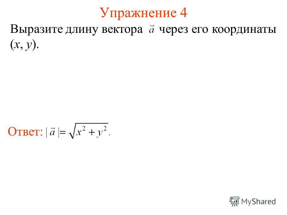 Упражнение 4 Выразите длину вектора через его координаты (x, y). Ответ: