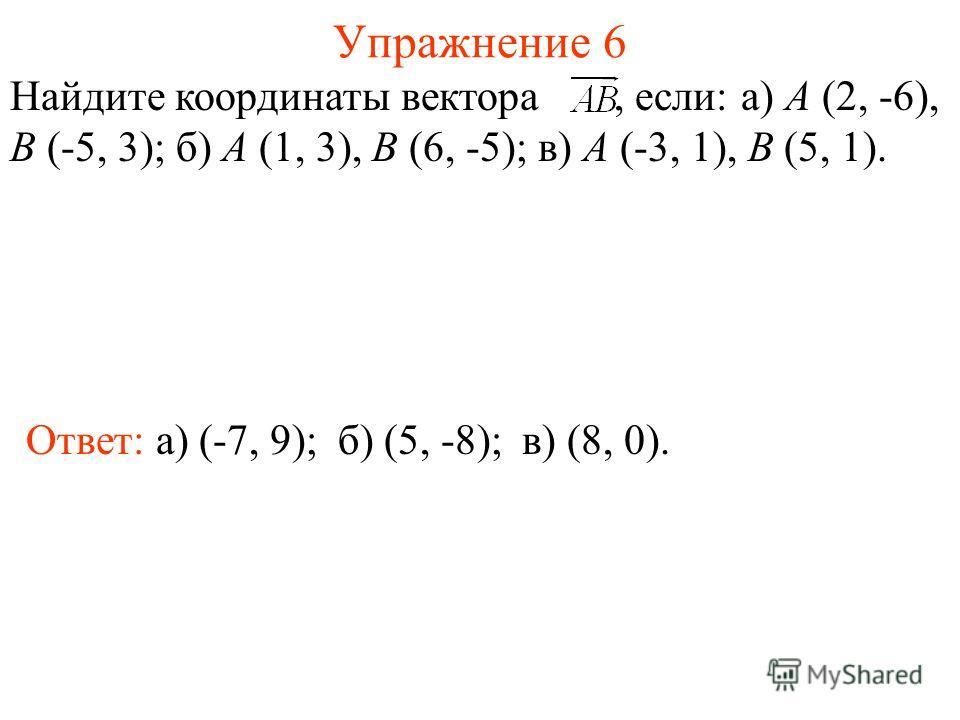 Упражнение 6 Ответ: а) (-7, 9); Найдите координаты вектора, если: а) A (2, -6), B (-5, 3); б) A (1, 3), B (6, -5); в) A (-3, 1), B (5, 1). б) (5, -8);в) (8, 0).