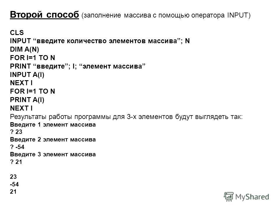 Второй способ (заполнение массива с помощью оператора INPUT) CLS INPUT введите количество элементов массива; N DIM A(N) FOR I=1 TO N PRINT введите; I; элемент массива INPUT A(I) NEXT I FOR I=1 TO N PRINT A(I) NEXT I Результаты работы программы для 3-
