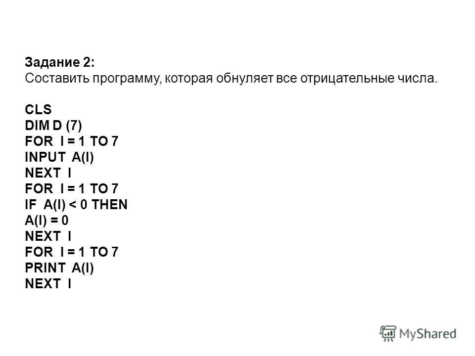 Задание 2: Составить программу, которая обнуляет все отрицательные числа. CLS DIM D (7) FOR I = 1 TO 7 INPUT A(I) NEXT I FOR I = 1 TO 7 IF A(I) < 0 THEN A(I) = 0 NEXT I FOR I = 1 TO 7 PRINT A(I) NEXT I