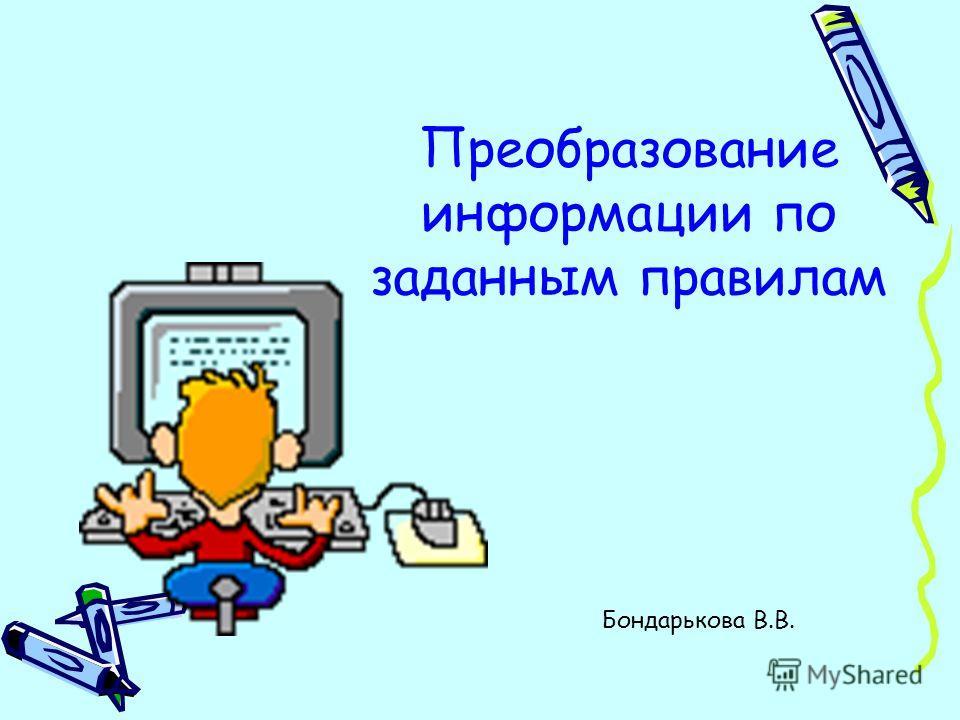 Преобразование информации по заданным правилам Бондарькова В.В.