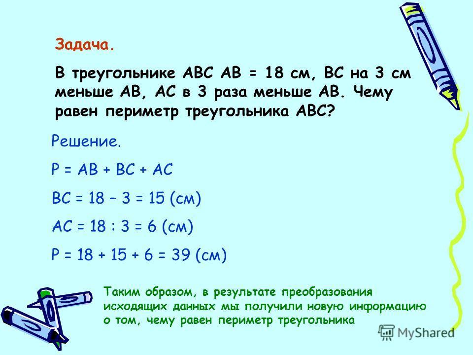 Задача. В треугольнике АВС АВ = 18 см, ВС на 3 см меньше АВ, АС в 3 раза меньше АВ. Чему равен периметр треугольника АВС? Решение. Р = АВ + ВС + АС ВС = 18 – 3 = 15 (см) АС = 18 : 3 = 6 (см) Р = 18 + 15 + 6 = 39 (см) Таким образом, в результате преоб