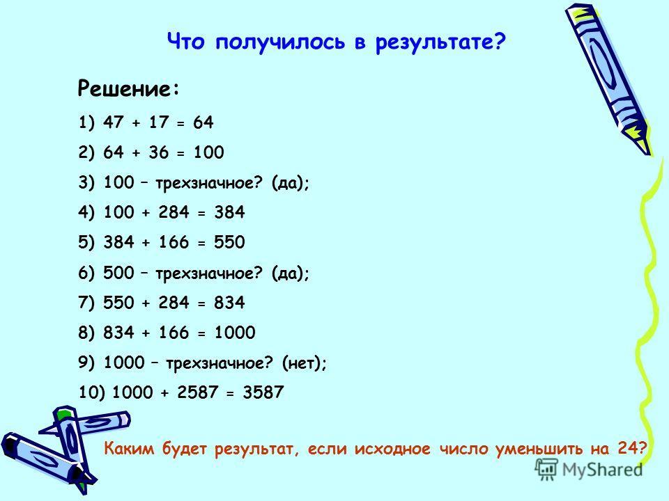 Что получилось в результате? Решение: 1)47 + 17 = 64 2)64 + 36 = 100 3)100 – трехзначное? (да); 4)100 + 284 = 384 5)384 + 166 = 550 6)500 – трехзначное? (да); 7)550 + 284 = 834 8)834 + 166 = 1000 9)1000 – трехзначное? (нет); 10) 1000 + 2587 = 3587 Ка