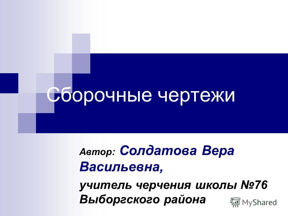 Сборочные чертежи Автор: Солдатова Вера Васильевна, учитель черчения школы 76 Выборгского района