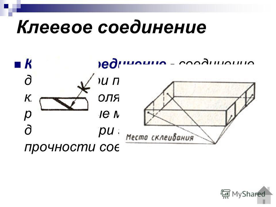 Клеевое соединение Клеевое соединение - соединение деталей при помощи различных клеёв, позволяющих склеивать разнородные материалы, достигая при этом достаточной прочности соединения.