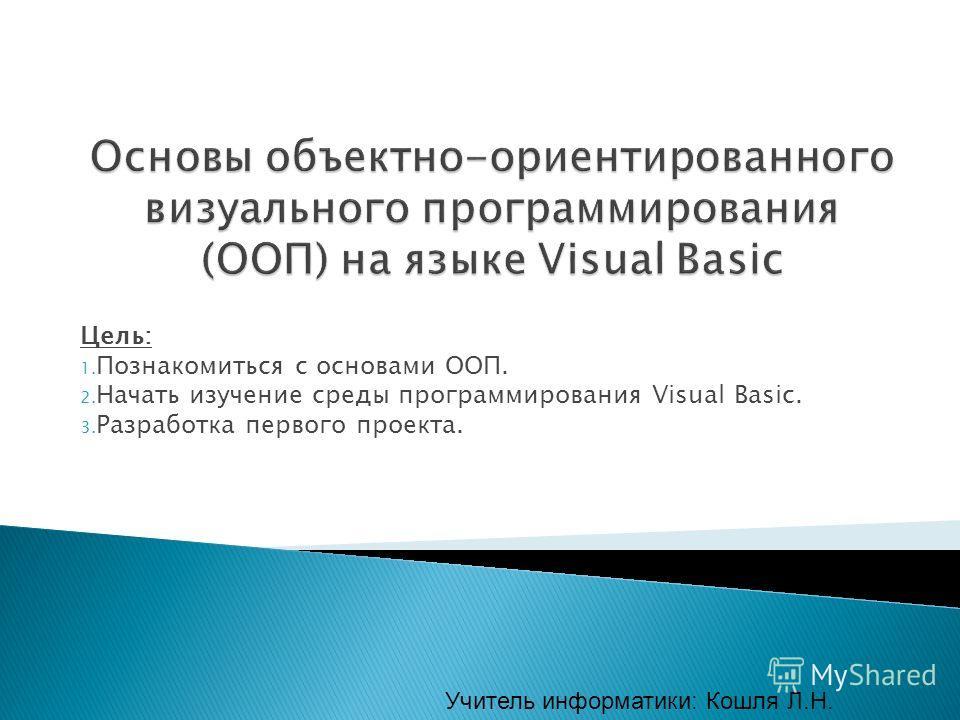 Цель: 1. Познакомиться с основами ООП. 2. Начать изучение среды программирования Visual Basic. 3. Разработка первого проекта. Учитель информатики: Кошля Л.Н.