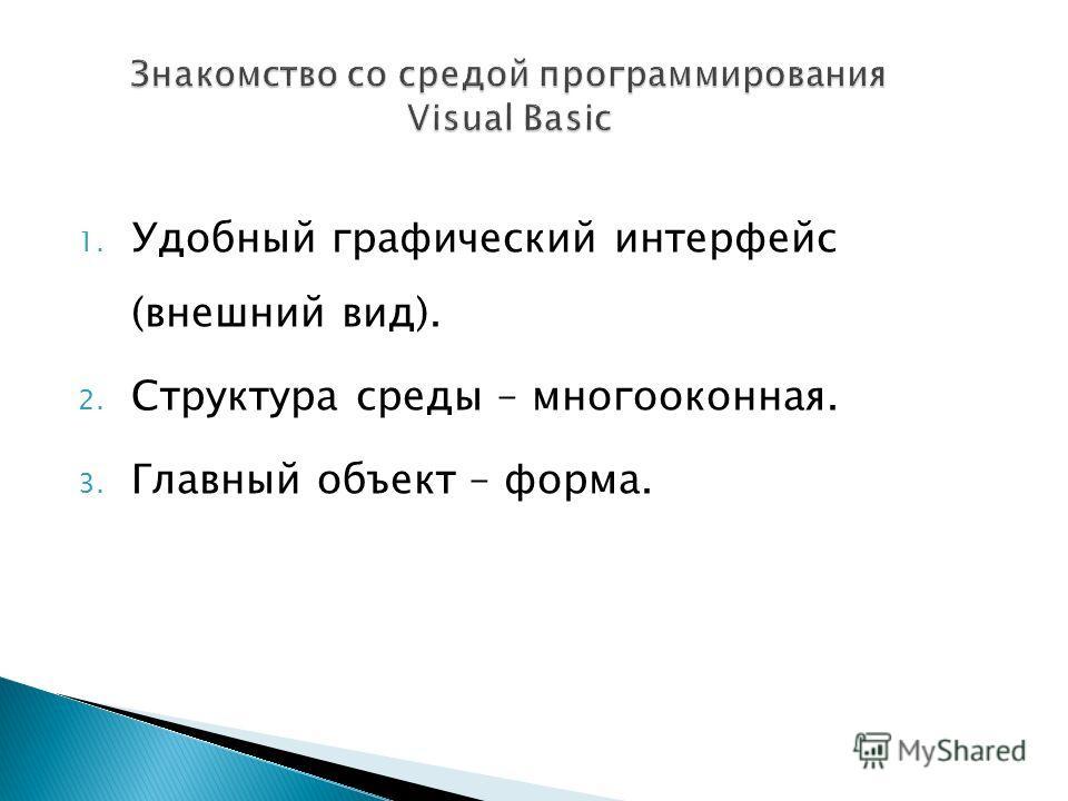 1. Удобный графический интерфейс (внешний вид). 2. Структура среды – многооконная. 3. Главный объект – форма.
