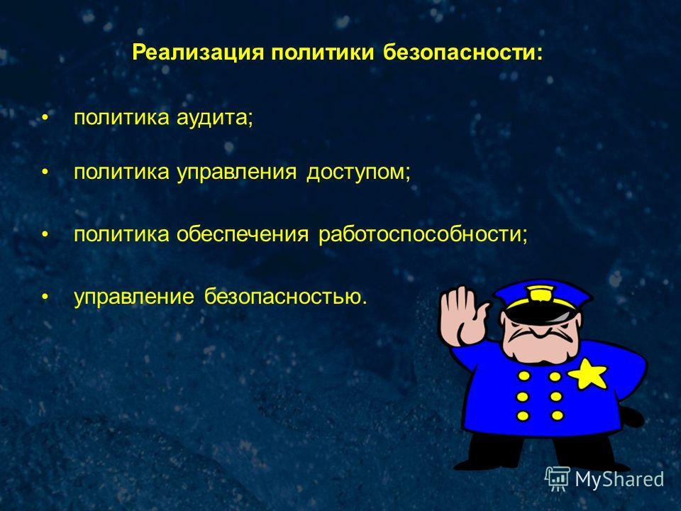 Реализация политики безопасности: политика аудита; политика управления доступом; политика обеспечения работоспособности; управление безопасностью.
