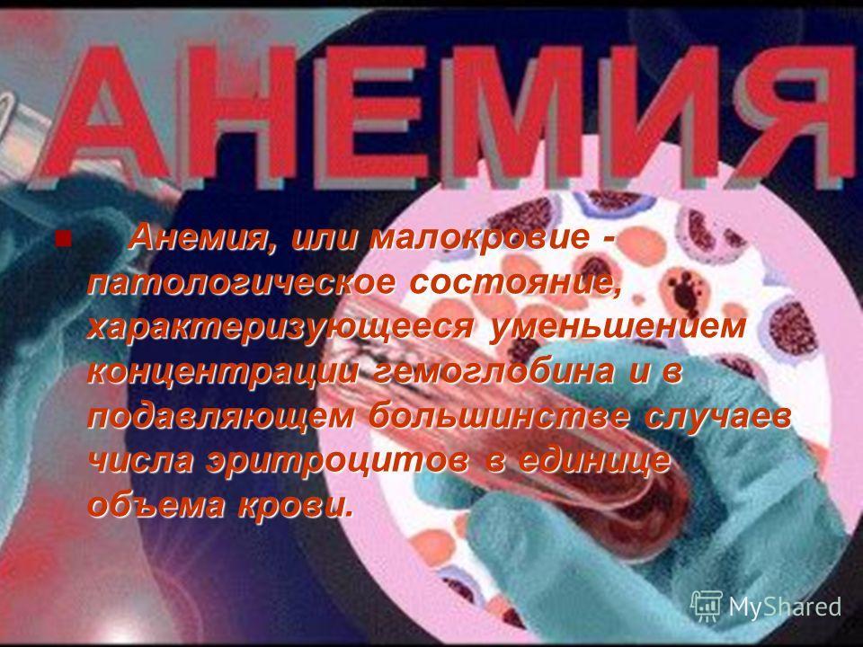 Анемия, или малокровие - патологическое состояние, характеризующееся уменьшением концентрации гемоглобина и в подавляющем большинстве случаев числа эритроцитов в единице объема крови.