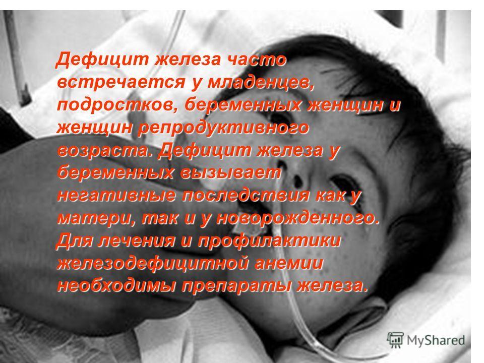 Дефицит железа часто встречается у младенцев, подростков, беременных женщин и женщин репродуктивного возраста. Дефицит железа у беременных вызывает негативные последствия как у матери, так и у новорожденного. Для лечения и профилактики железодефицитн