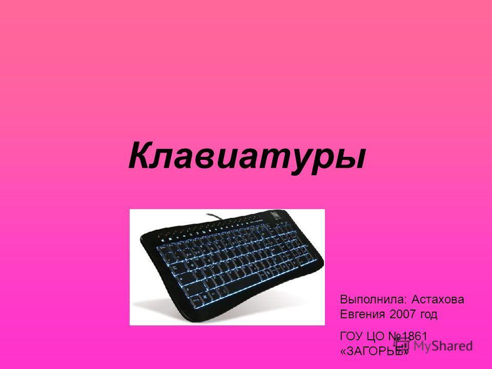 Клавиатуры Выполнила: Астахова Евгения 2007 год ГОУ ЦО 1861 «ЗАГОРЬЕ»