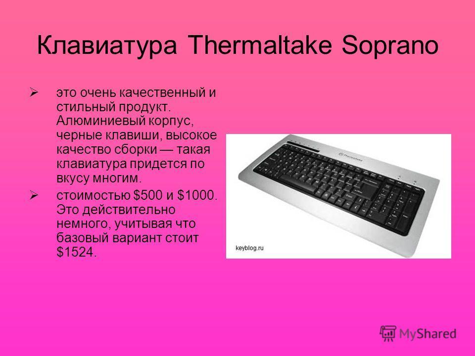 Клавиатура Thermaltake Soprano это очень качественный и стильный продукт. Алюминиевый корпус, черные клавиши, высокое качество сборки такая клавиатура придется по вкусу многим. стоимостью $500 и $1000. Это действительно немного, учитывая что базовый