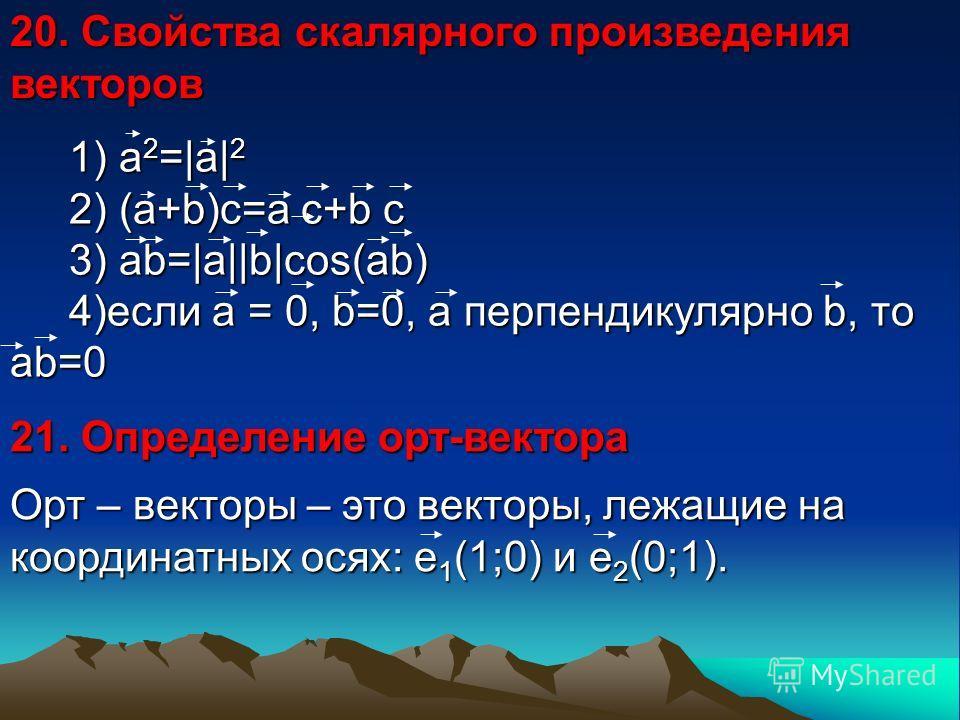 20. Свойства скалярного произведения векторов 1) a 2 =|a| 2 2) (a+b)c=a c+b c 3) ab=|a||b|cos(ab) 4)если а = 0, b=0, а перпендикулярно b, то аb=0 1) a 2 =|a| 2 2) (a+b)c=a c+b c 3) ab=|a||b|cos(ab) 4)если а = 0, b=0, а перпендикулярно b, то аb=0 21.