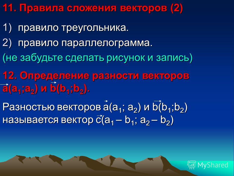 11. Правила сложения векторов (2) 1)правило треугольника. 2)правило параллелограмма. (не забудьте сделать рисунок и запись) 12. Определение разности векторов а(a 1 ;a 2 ) и b(b 1 ;b 2 ). Разностью векторов а(a 1 ; a 2 ) и b(b 1 ;b 2 ) называется вект