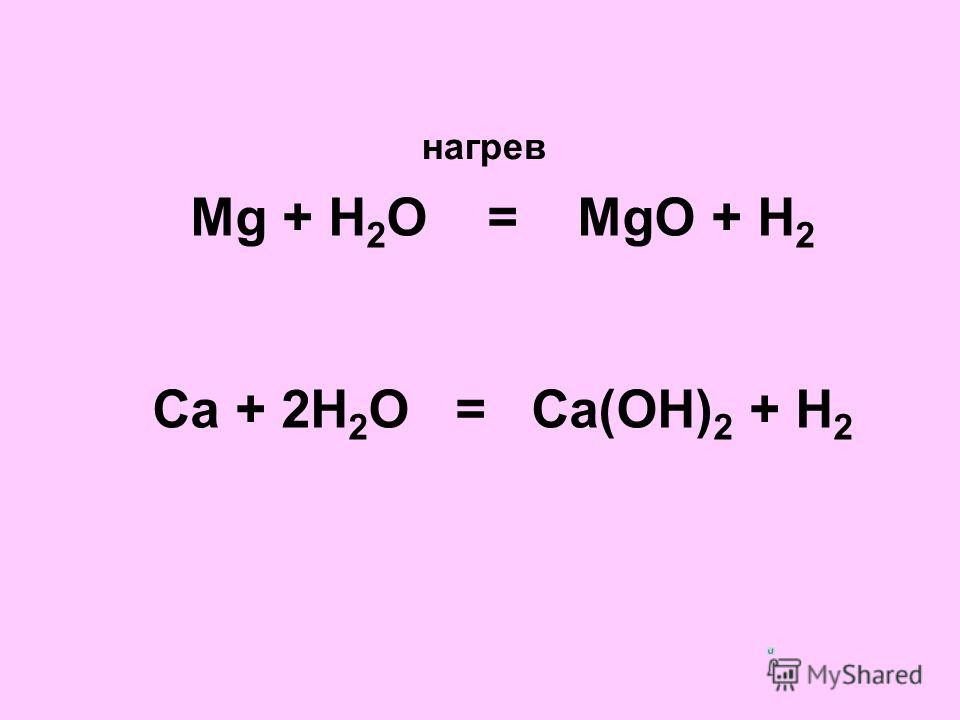 Mg + H 2 O = MgO + H 2 Ca + 2H 2 O = Ca(OH) 2 + H 2 нагрев