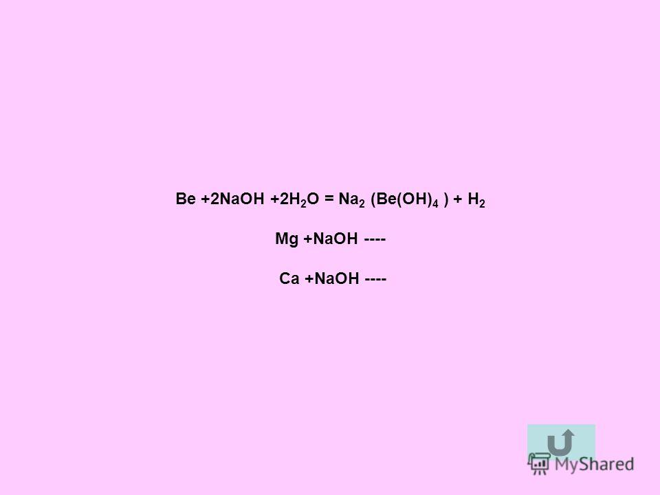 Be +2NaOH +2H 2 O = Na 2 (Be(OH) 4 ) + H 2 Mg +NaOH ---- Ca +NaOH ----