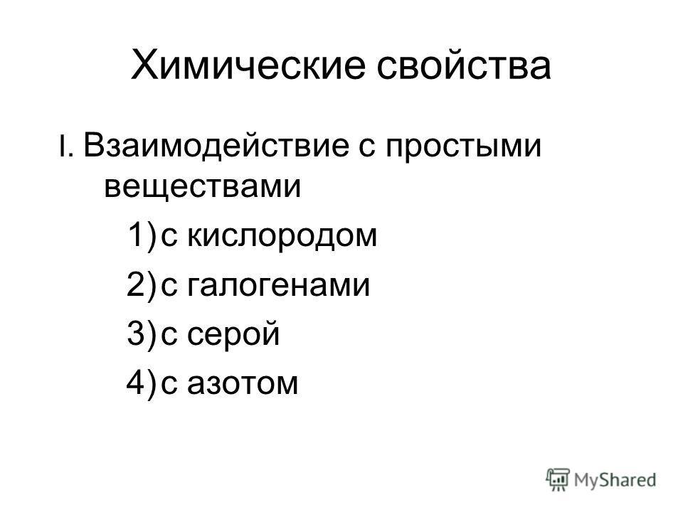 Химические свойства I. Взаимодействие с простыми веществами 1)с кислородом 2)с галогенами 3)с серой 4)с азотом