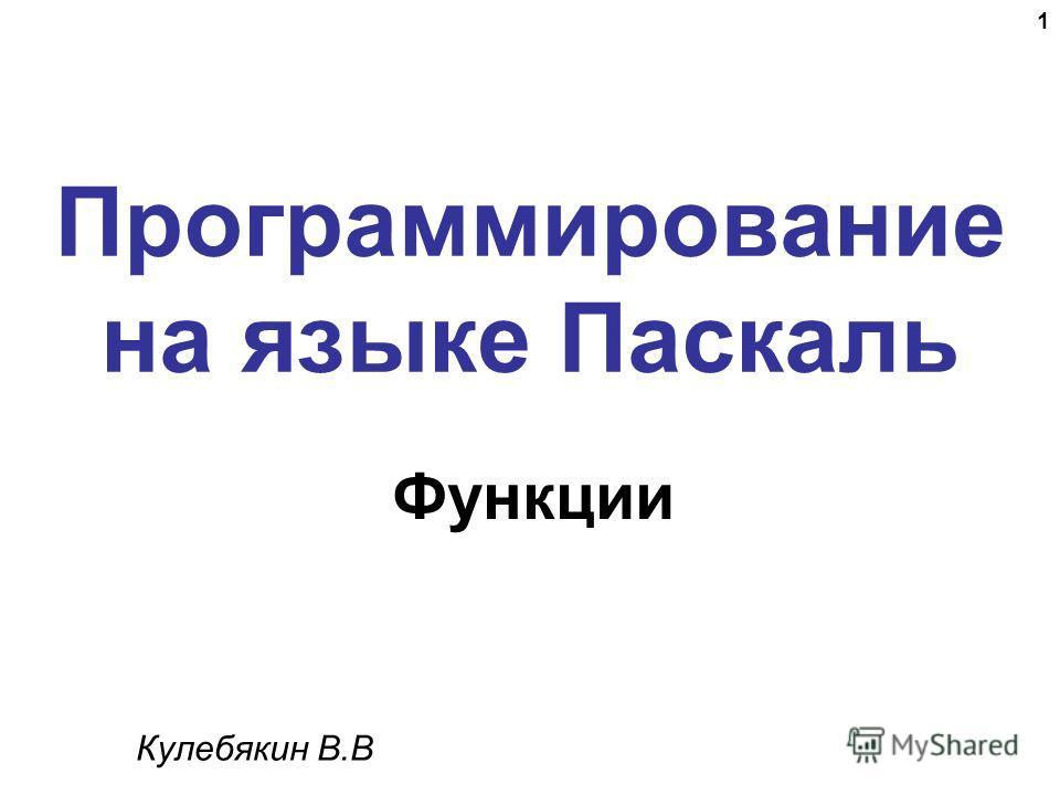 1 Программирование на языке Паскаль Функции Кулебякин В.В