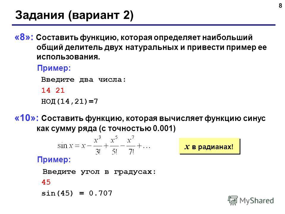 8 Задания (вариант 2) «8»: Составить функцию, которая определяет наибольший общий делитель двух натуральных и привести пример ее использования. Пример: Введите два числа: 14 21 НОД(14,21)=7 «10»: Составить функцию, которая вычисляет функцию синус как