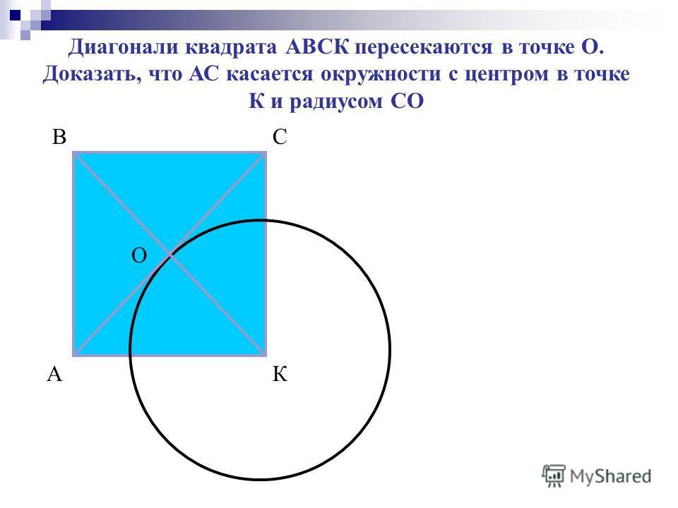 А ВС К О Диагонали квадрата АВСК пересекаются в точке О. Доказать, что АС касается окружности с центром в точке К и радиусом СО