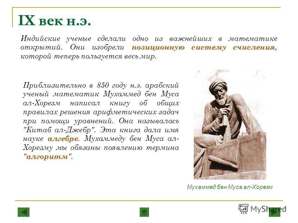 IX век н.э. позиционную систему счисления Индийские ученые сделали одно из важнейших в математике открытий. Они изобрели позиционную систему счисления, которой теперь пользуется весь мир. алгебре алгоритм Приблизительно в 850 году н.э. арабский учены