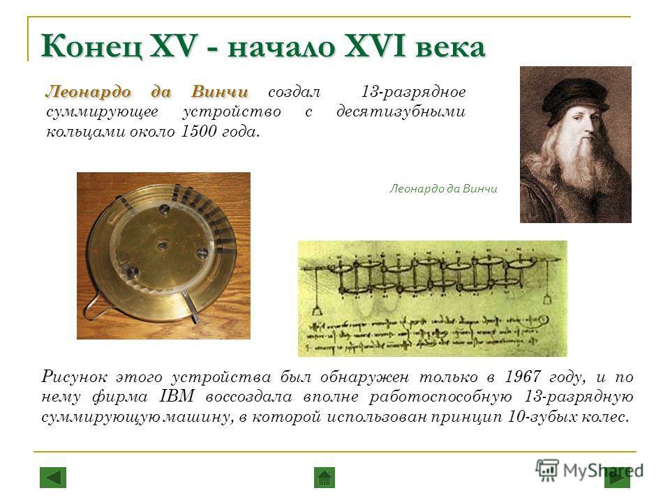 Конец XV - начало XVI века Леонардо да Винчи Леонардо да Винчи создал 13-разрядное суммирующее устройство с десятизубными кольцами около 1500 года. Леонардо да Винчи Рисунок этого устройства был обнаружен только в 1967 году, и по нему фирма IBM воссо