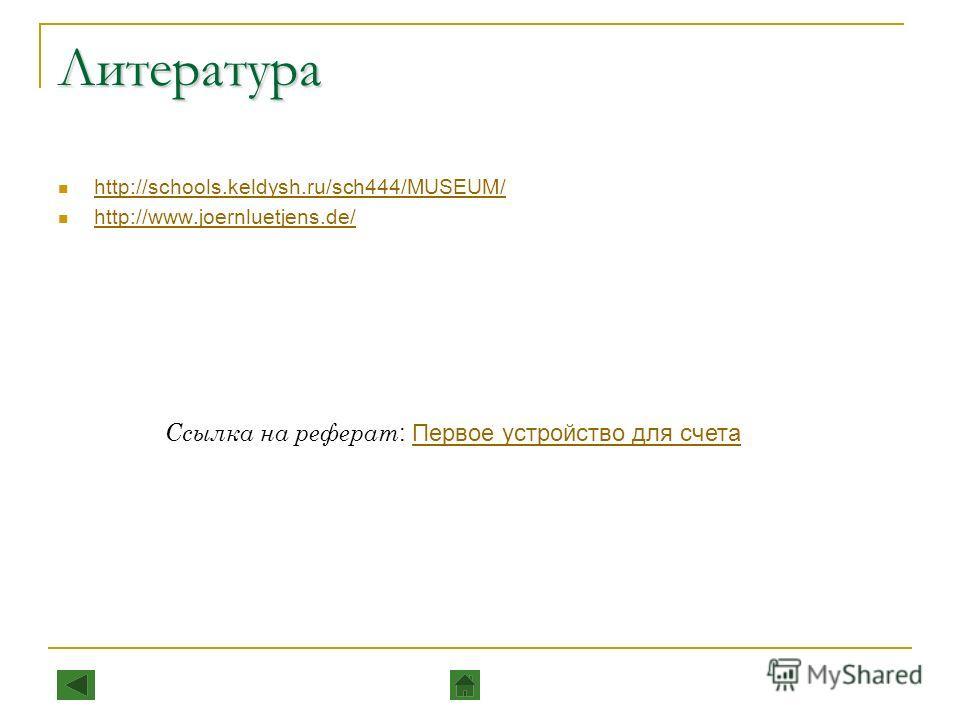 Литература http://schools.keldysh.ru/sch444/MUSEUM/ http://www.joernluetjens.de/ Ссылка на реферат : Первое устройство для счетаПервое устройство для счета