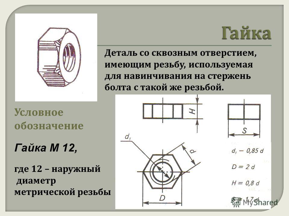 Деталь со сквозным отверстием, имеющим резьбу, используемая для навинчивания на стержень болта с такой же резьбой. Условное обозначение Гайка М 12, где 12 – наружный диаметр метрической резьбы