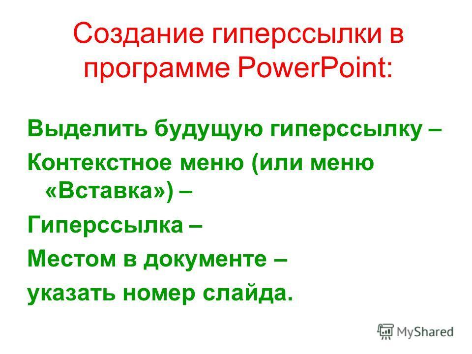 Создание гиперссылки в программе PowerPoint: Выделить будущую гиперссылку – Контекстное меню (или меню «Вставка») – Гиперссылка – Местом в документе – указать номер слайда.