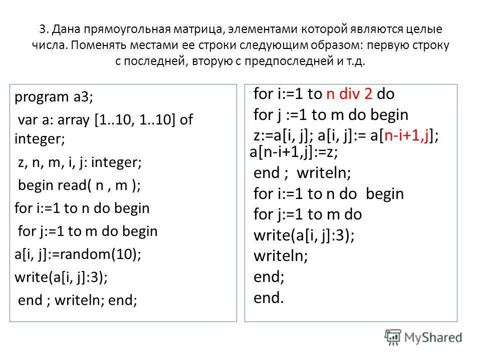 3. Дана прямоугольная матрица, элементами которой являются целые числа. Поменять местами ее строки следующим образом: первую строку с последней, вторую с предпоследней и т.д. program a3; var a: array [1..10, 1..10] of integer; z, n, m, i, j: integer;