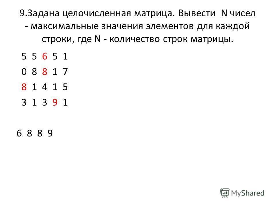 9.Задана целочисленная матрица. Вывести N чисел - максимальные значения элементов для каждой строки, где N - количество строк матрицы. 5 5 6 5 1 0 8 8 1 7 8 1 4 1 5 3 1 3 9 1 6 8 8 9