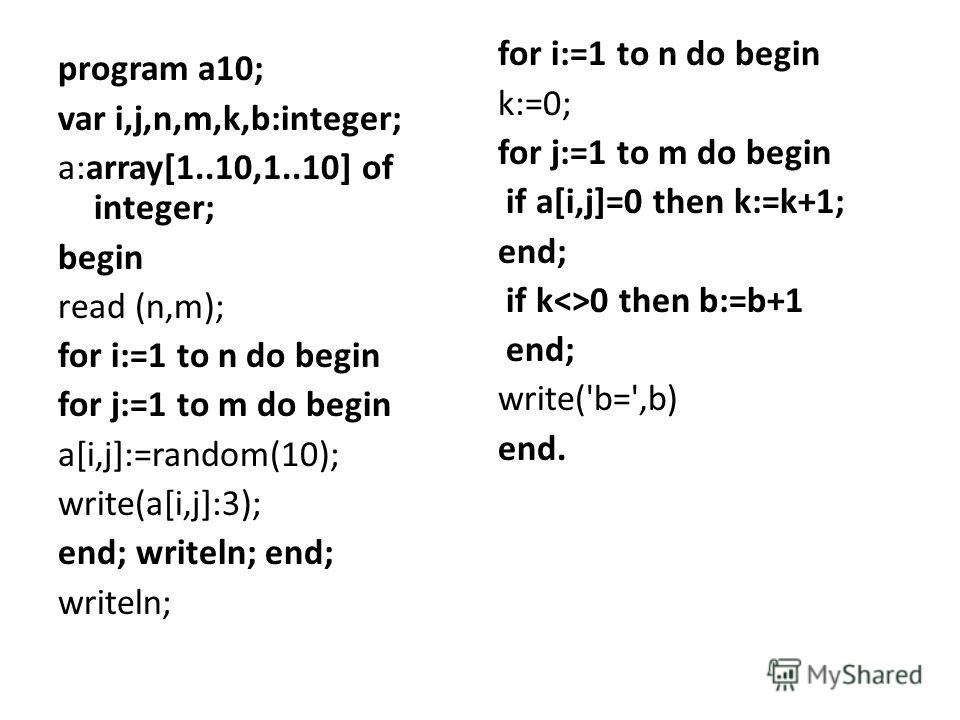 program a10; var i,j,n,m,k,b:integer; a:array[1..10,1..10] of integer; begin read (n,m); for i:=1 to n do begin for j:=1 to m do begin a[i,j]:=random(10); write(a[i,j]:3); end; writeln; end; writeln; for i:=1 to n do begin k:=0; for j:=1 to m do begi