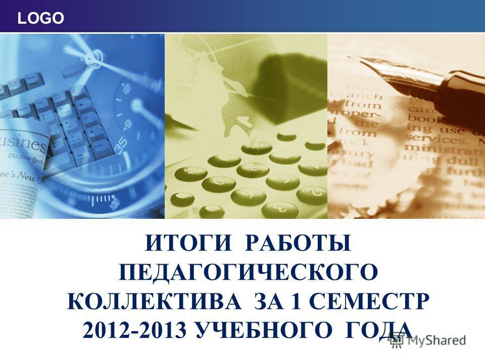 LOGO ИТОГИ РАБОТЫ ПЕДАГОГИЧЕСКОГО КОЛЛЕКТИВА ЗА 1 СЕМЕСТР 2012-2013 УЧЕБНОГО ГОДА