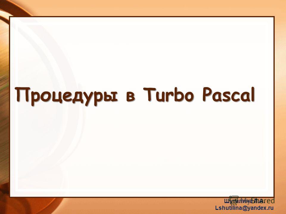 Процедуры в Turbo Pascal Шутилина Л.А. Lshutilina@yandex.ru